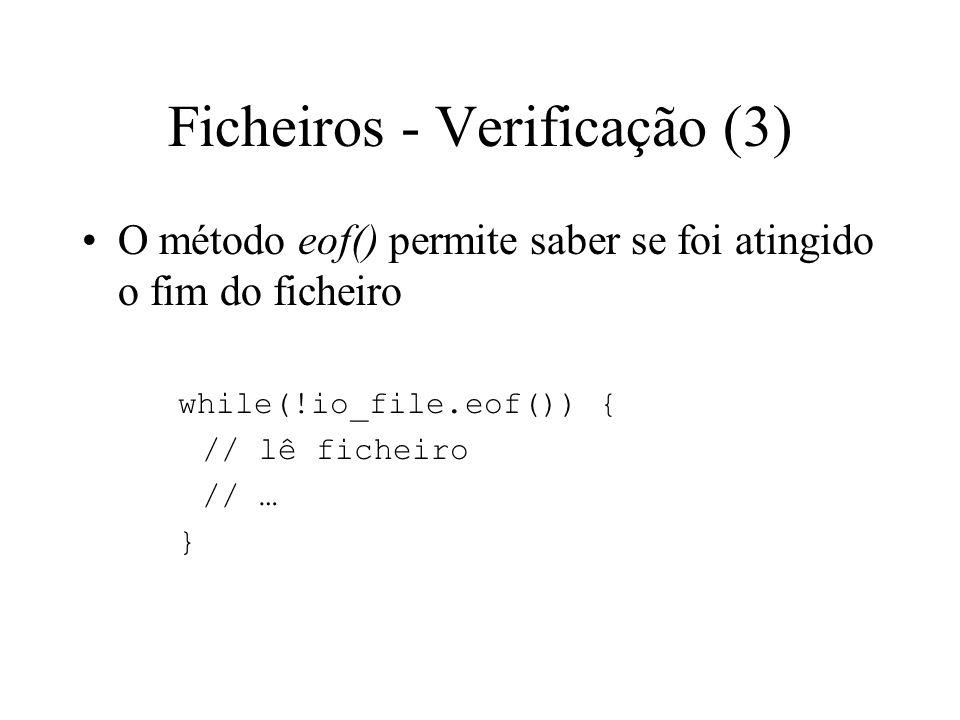 Ficheiros - Verificação (2) Exemplos para verificação da abertura de um ficheiro if(in_file.bad()) { cerr << o ficheiro nao foi aberto << endl; exit(1); } if(!in_file) { cerr << o ficheiro nao foi aberto << endl; exit(1); } if(in_file.is_open() == 0) { cerr << o ficheiro nao foi aberto << endl; exit(1); }