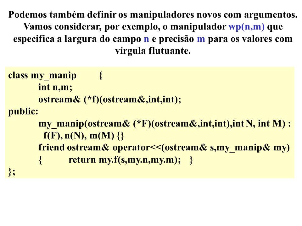 A área de acção para cada manipulador começa com o aparecimento do manipulador e acaba depois de cancelado por outro manipulador class my_f {}; ostream& operator<<(ostream& s,my_f) {s.width(5); s.fill( - ); s.flags(ios::showpos); return s;} my_f MF; cout << MF << 47 << endl; cout << hex << a << b << c << dec << d; Vamos considerar como podemos definir manipuladores novos.