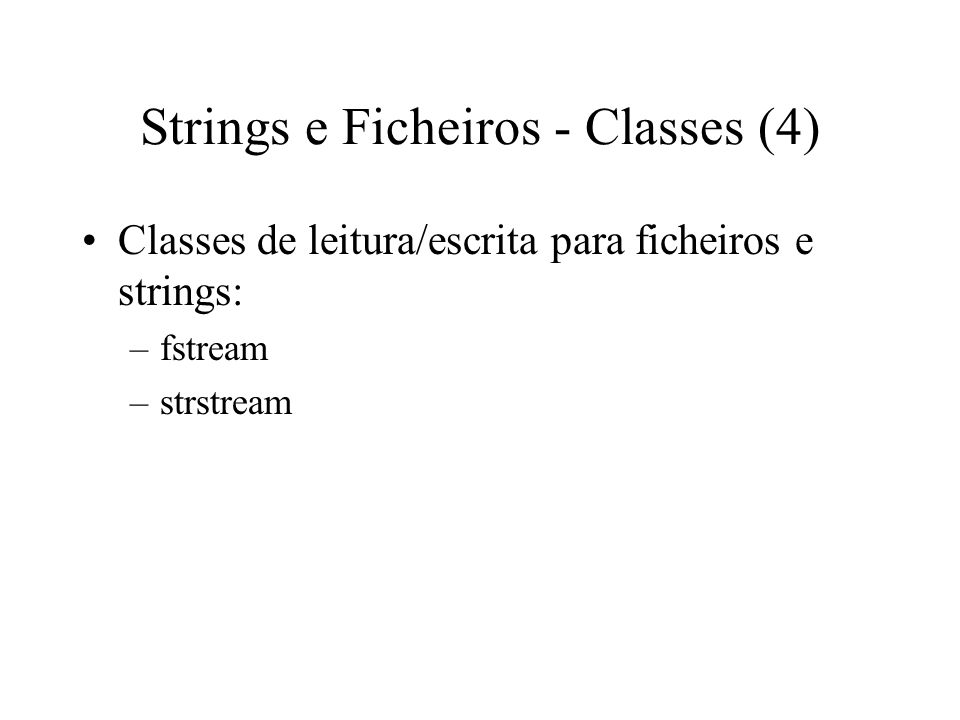 Strings e Ficheiros - Classes (3) Classes de leitura para ficheiros e strings: –ifstream –istrstream Classes de escrita para ficheiros e strings: –ofstream –ostrstream