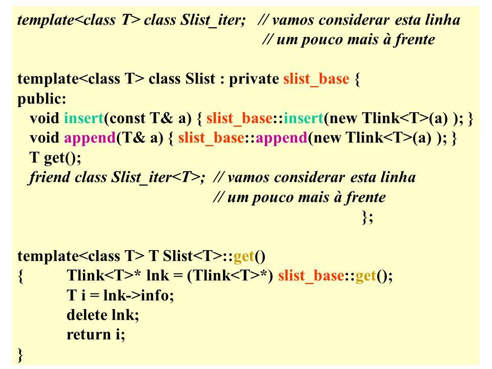 template class Slist_iter; // vamos considerar esta linha // um pouco mais à frente template class Slist : private slist_base { public: void insert(const T& a) { slist_base::insert(new Tlink (a) ); } void append(T& a) { slist_base::append(new Tlink (a) ); } T get(); friend class Slist_iter ;// vamos considerar esta linha // um pouco mais à frente }; template T Slist ::get() {Tlink * lnk = (Tlink *) slist_base::get(); T i = lnk->info; delete lnk; return i; }