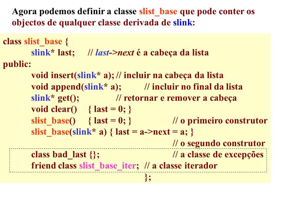 Agora podemos definir a classe slist_base que pode conter os objectos de qualquer classe derivada de slink: class slist_base { slink* last;// last->next é a cabeça da lista public: void insert(slink* a);// incluir na cabeça da lista void append(slink* a);// incluir no final da lista slink* get();// retornar e remover a cabeça void clear(){ last = 0; } slist_base(){ last = 0; }// o primeiro construtor slist_base(slink* a) { last = a->next = a; } // o segundo construtor class bad_last {};// a classe de excepções friend class slist_base_iter;// a classe iterador };