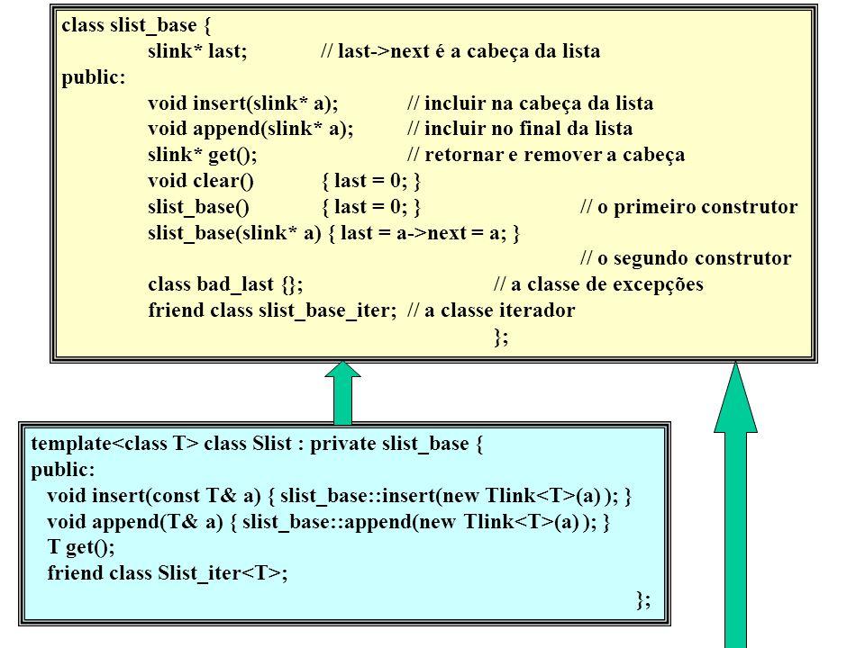 class slist_base { slink* last;// last->next é a cabeça da lista public: void insert(slink* a);// incluir na cabeça da lista void append(slink* a);// incluir no final da lista slink* get();// retornar e remover a cabeça void clear(){ last = 0; } slist_base(){ last = 0; }// o primeiro construtor slist_base(slink* a) { last = a->next = a; } // o segundo construtor class bad_last {};// a classe de excepções friend class slist_base_iter;// a classe iterador }; template class Slist : private slist_base { public: void insert(const T& a) { slist_base::insert(new Tlink (a) ); } void append(T& a) { slist_base::append(new Tlink (a) ); } T get(); friend class Slist_iter ; };