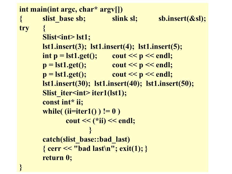 int main(int argc, char* argv[]) {slist_base sb;slink sl;sb.insert(&sl); try{ Slist lst1; lst1.insert(3); lst1.insert(4); lst1.insert(5); int p = lst1.get();cout << p << endl; p = lst1.get();cout << p << endl; lst1.insert(30); lst1.insert(40); lst1.insert(50); Slist_iter iter1(lst1); const int* ii; while( (ii=iter1() ) != 0 ) cout << (*ii) << endl; } catch(slist_base::bad_last) { cerr << bad last\n ; exit(1); } return 0; }