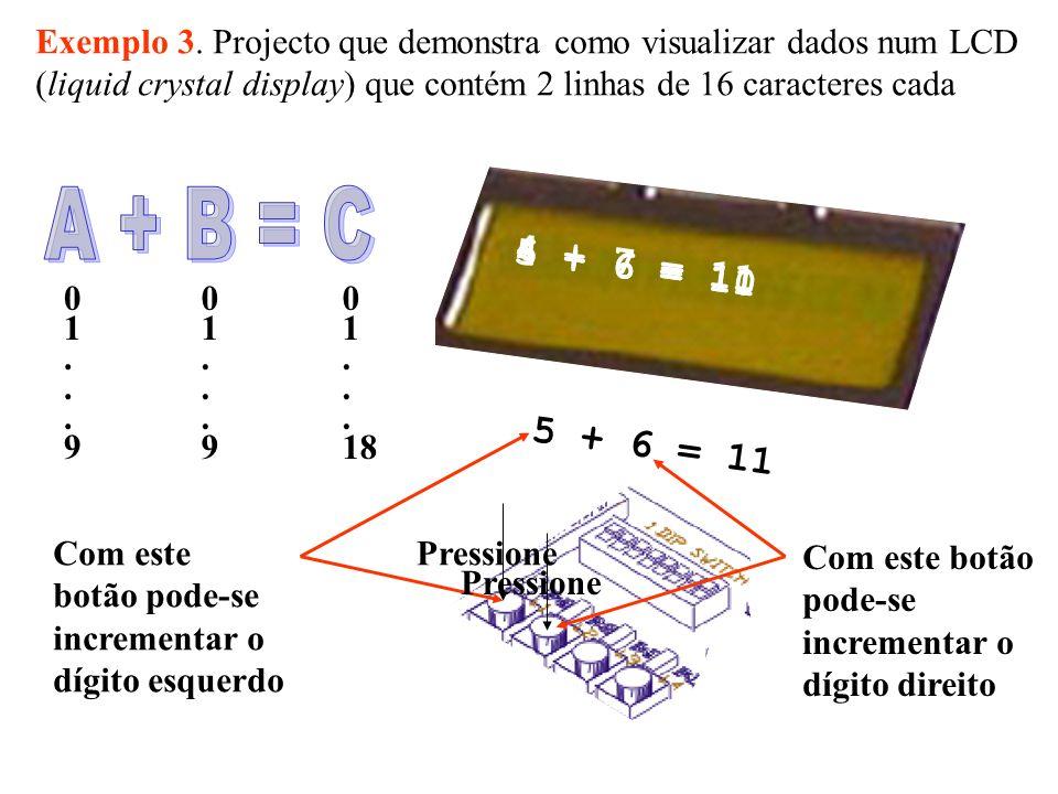 -- as linhas que diferem do exemplo 2 estão em vermelho entity l_b_s is -- o código é semelhante ao do exemplo anterior Port (clk48: in std_logic-- relógio 48 MHz rst: in std_logic;-- reset externo buttons : out std_logic_vector(1 downto 0); -- valores dos botões para incrementar/decrementar os operandos cpld_rw: inout std_logic; -- CPLD read/write cpld_cs: out std_logic; -- CPLD chip select a: out std_logic_vector(2 downto 1); d: inoutstd_logic_vector(7 downto 0) ); -- a – endereço do registo do CPLD, d – dados de/para o CPLD end l_b_s; -- -------------------------------------------------------- when 0001 =>cpld_cs <= 0 ; when 0010 =>lpb <= d; buttons(1 downto 0) <= not d(1 downto 0); when 0011 =>cpld_cs <= 1 ; when 0100 =>a <= 10 ;