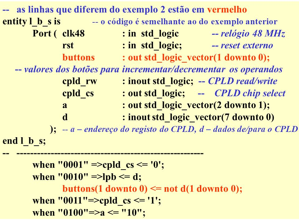 -- as linhas que diferem do exemplo 2 estão em vermelho entity l_b_s is -- o código é semelhante ao do exemplo anterior Port (clk48: in std_logic-- relógio 48 MHz rst: in std_logic;-- reset externo buttons : out std_logic_vector(1 downto 0); -- valores dos botões para incrementar/decrementar os operandos cpld_rw: inout std_logic; -- CPLD read/write cpld_cs: out std_logic; -- CPLD chip select a: out std_logic_vector(2 downto 1); d: inoutstd_logic_vector(7 downto 0) ); -- a – endereço do registo do CPLD, d – dados de/para o CPLD end l_b_s; -- -------------------------------------------------------- when 0001 =>cpld_cs <= 0 ; when 0010 =>lpb <= d; buttons(1 downto 0) <= not d(1 downto 0); when 0011 =>cpld_cs <= 1 ; when 0100 =>a <= 10 ;