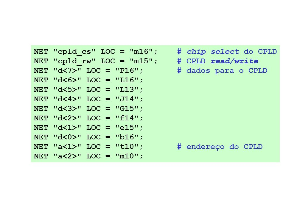 NET cpld_cs LOC = m16 ; # chip select do CPLD NET cpld_rw LOC = m15 ; # CPLD read/write NET d LOC = P16 ; # dados para o CPLD NET d LOC = L16 ; NET d LOC = L13 ; NET d LOC = J14 ; NET d LOC = G15 ; NET d LOC = f14 ; NET d LOC = e15 ; NET d LOC = b16 ; NET a LOC = t10 ; # endereço do CPLD NET a LOC = m10 ;