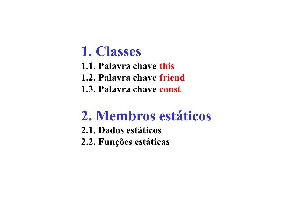1. Classes 1.1. Palavra chave this 1.2. Palavra chave friend 1.3. Palavra chave const 2. Membros estáticos 2.1. Dados estáticos 2.2. Funções estáticas
