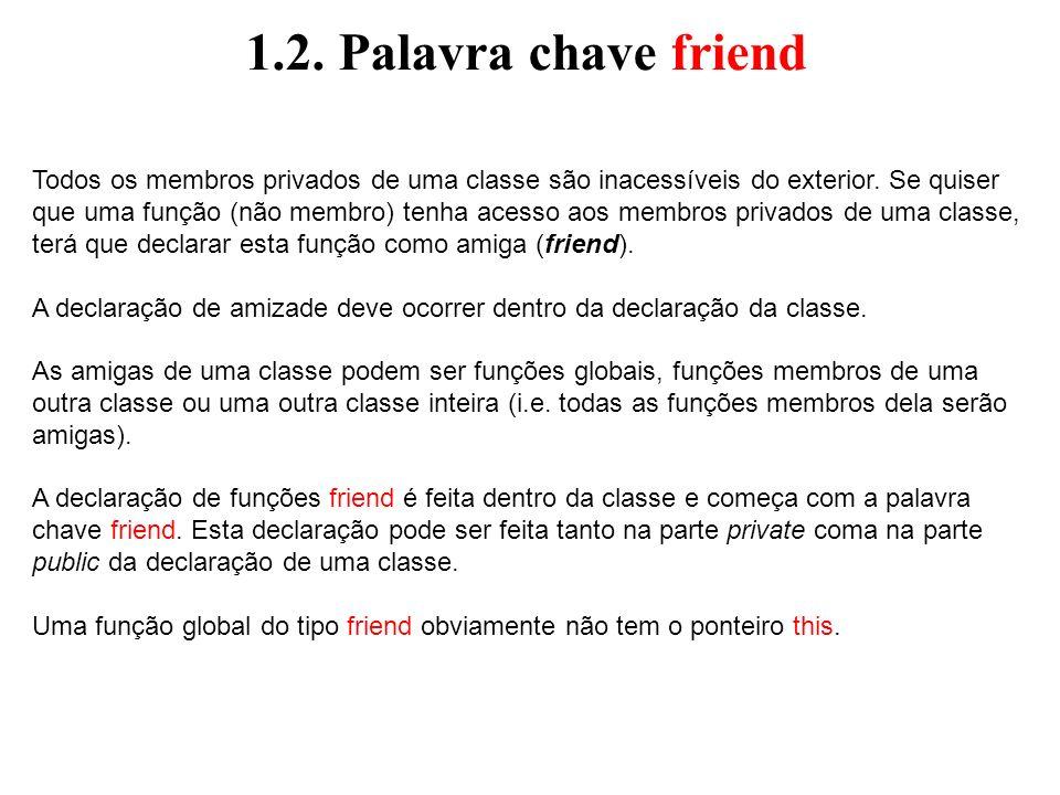1.2. Palavra chave friend Todos os membros privados de uma classe são inacessíveis do exterior. Se quiser que uma função (não membro) tenha acesso aos