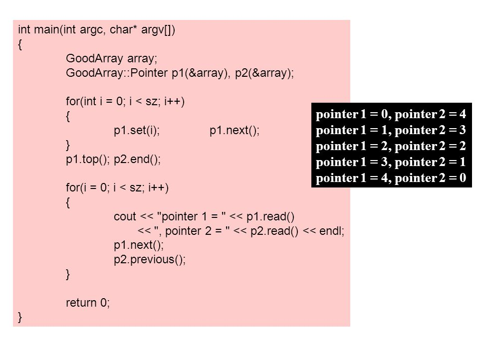int main(int argc, char* argv[]) { GoodArray array; GoodArray::Pointer p1(&array), p2(&array); for(int i = 0; i < sz; i++) { p1.set(i);p1.next(); } p1