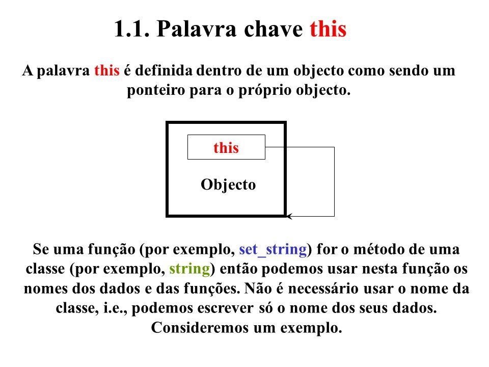 Vamos examinar as seguintes declarações: string str1; string str2; e invocamos as funções: str1.display_string(); str2.display_string(); Suponhamos que as duas funções realizam a seguinte instrução: cout << str<<endl; Como é que a primeira função sabe que deve usar o dado str pertencente ao objecto str1 e a segunda função sabe que deve usar o atributo str pertencente ao objecto str2.