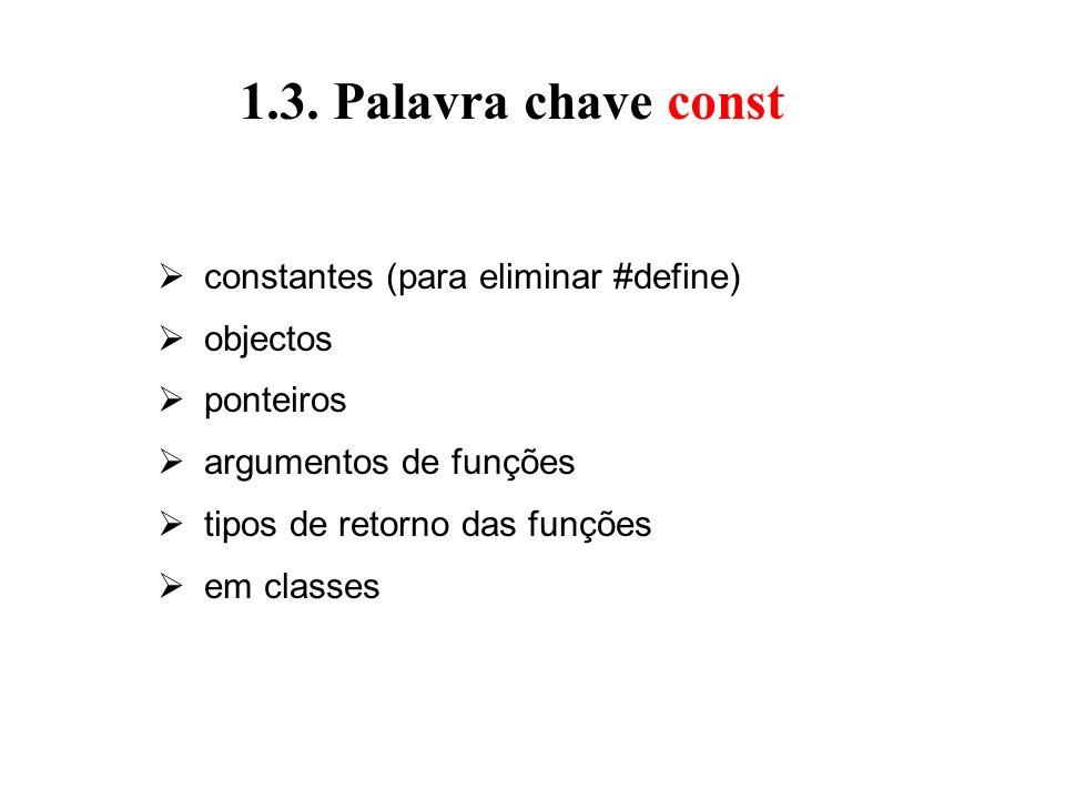 1.3. Palavra chave const constantes (para eliminar #define) objectos ponteiros argumentos de funções tipos de retorno das funções em classes