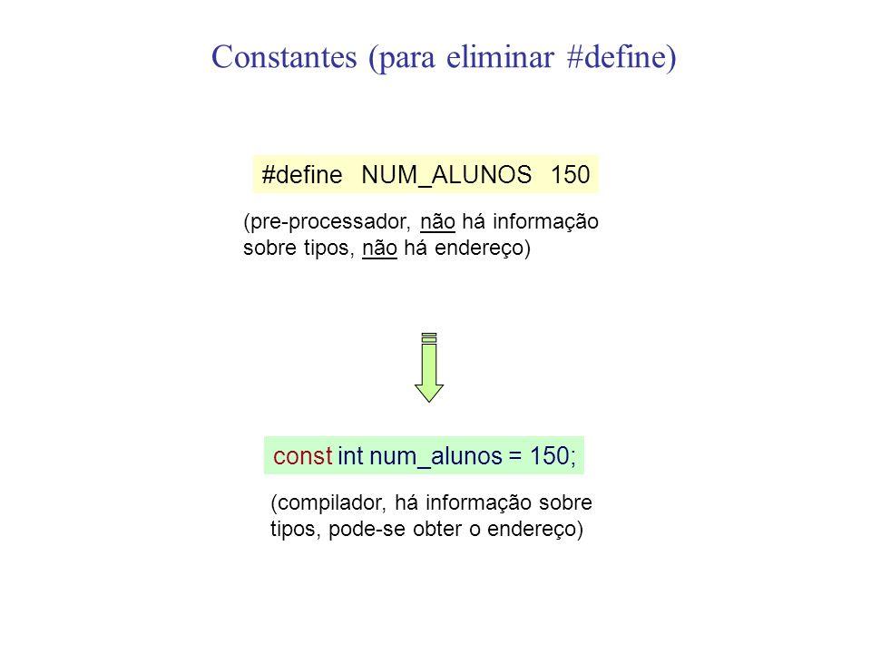 Constantes (para eliminar #define) #define NUM_ALUNOS 150 (pre-processador, não há informação sobre tipos, não há endereço) const int num_alunos = 150