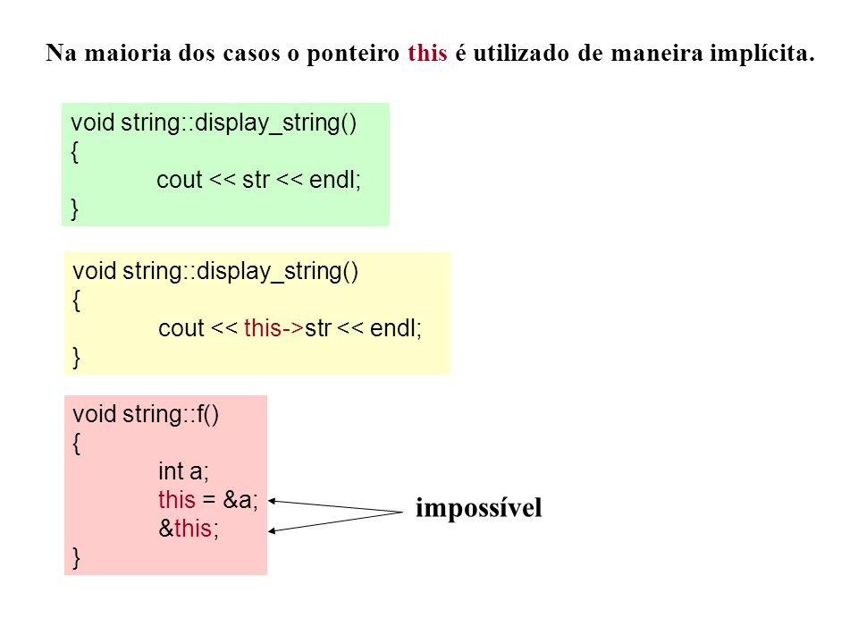 Na maioria dos casos o ponteiro this é utilizado de maneira implícita. void string::display_string() { cout << str << endl; } void string::display_str