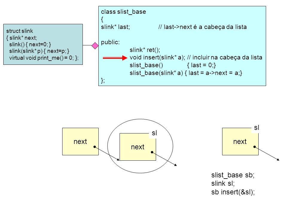 class slist_base { slink* last;// last->next é a cabeça da lista int number; public: slink* ret(); void insert(slink* a);// incluir na cabeça da lista slist_base(){ last = 0; number = 0; } slist_base(slink* a) { last = a->next = a; number = 1; } }; struct slink { slink* next; slink() { next=0; } slink(slink* p) { next=p; } virtual void print_me() = 0; }; class person : public slink {int idade; char *nome; public: person(int i, char* n){ idade = i; nome = new char[10]; strcpy(nome,n); } virtual ~person(){ delete [] nome; } void print_me() { cout << idade - << idade << ; nome - << nome << endl; } }; class aluno : public person {long turma; public: aluno(int i, char* n, long t) : turma(t), person(i,n) {} virtual ~aluno() {} void print_me() { cout << turma - << turma << ; ; person::print_me(); } };