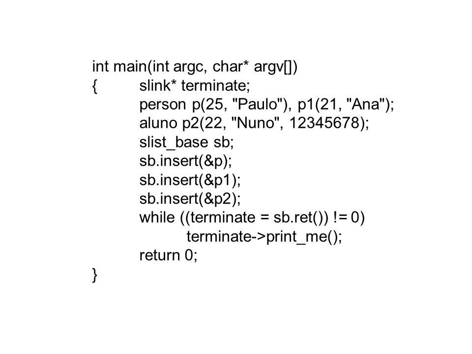 class slist_base { slink* last;// last->next é a cabeça da lista int number; public: slink* ret(); void insert(slink* a);// incluir na cabeça da lista slist_base(){ last = 0; number = 0; } slist_base(slink* a) { last = a->next = a; number = 1; } }; struct slink { slink* next; slink() { next=0; } slink(slink* p) { next=p; } virtual void print_me() = 0; }; class person : public slink {int idade; char *nome; public: person(int i, char* n){ idade = i; nome = new char[10]; strcpy(nome,n); } virtual ~person(){ delete [] nome; } void print_me() { cout << idade - << idade << ; nome - << nome << endl; } }; class aluno : public person {long turma; public: aluno(int i, char* n, long t) : turma(t), person(i,n) {} virtual ~aluno() {} void print_me() { cout << turma - << turma << ; ; person::print_me(); } }; trabalhador