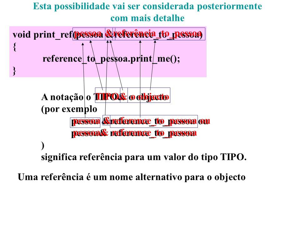 Vamos abordar o exemplo: void print_ref(pessoa &reference_to_pessoa) { reference_to_pessoa.print_me(); } A notação o TIPO& o objecto (por exemplo pess