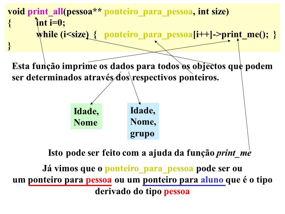 void print_all(pessoa** ponteiro_para_pessoa, int size) {int i=0; while (i print_me(); } } Esta função imprime os dados para todos os objectos que pod
