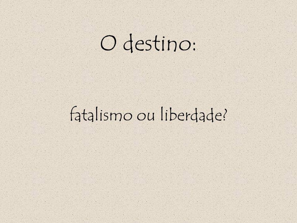 O destino: fatalismo ou liberdade?