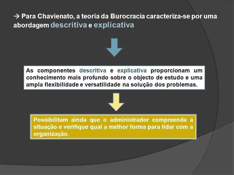 Para Chavienato, a teoria da Burocracia caracteriza-se por uma abordagem descritiva e explicativa As componentes descritiva e explicativa proporcionam