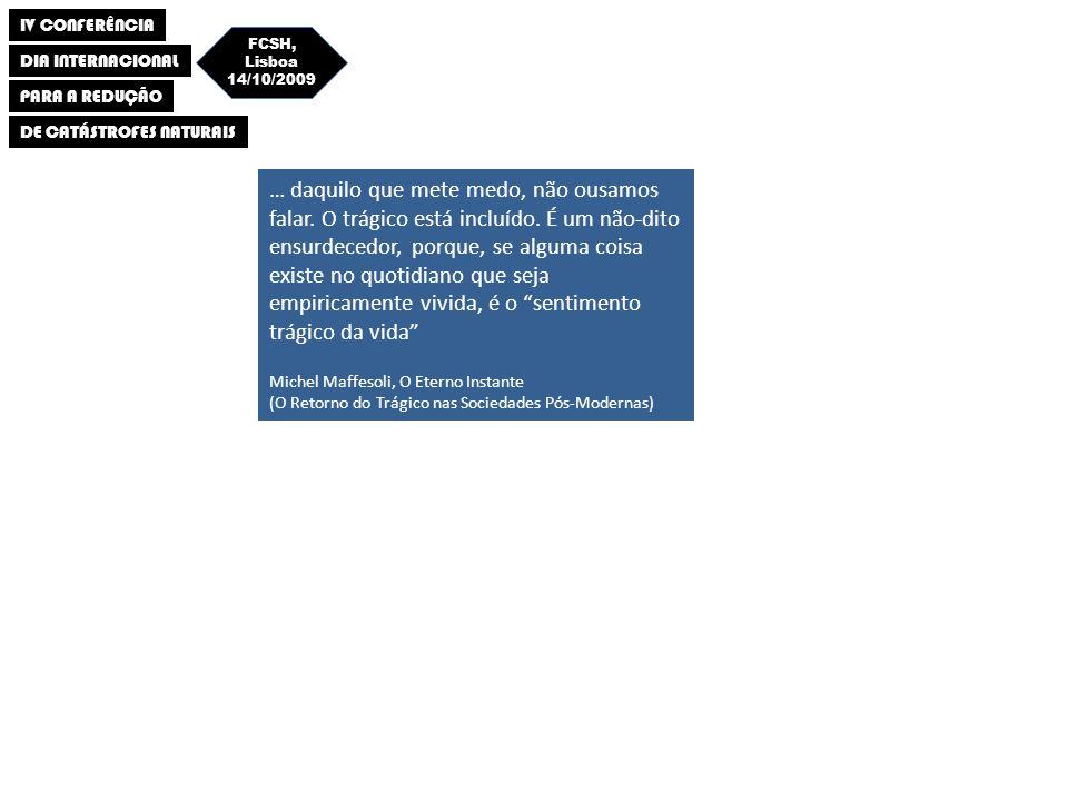 IV CONFERÊNCIA DIA INTERNACIONAL PARA A REDUÇÃO DE CATÁSTROFES NATURAIS FCSH, Lisboa 14/10/2009 (…) a eterna surpresa que sublinha as catástrofes mais evitáveis, o nacional grito de pouca sorte com que comentamos os desastres que nós próprios elaboramos por inércia ou confiança infinita nas boas disposições da Providência (…) Eduardo Lourenço, O Labirinto da Saudade (Psicanálise Mítica do destino Português ) … daquilo que mete medo, não ousamos falar.