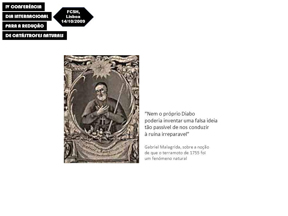 IV CONFERÊNCIA DIA INTERNACIONAL PARA A REDUÇÃO DE CATÁSTROFES NATURAIS FCSH, Lisboa 14/10/2009 Nem o próprio Diabo poderia inventar uma falsa ideia tão passível de nos conduzir à ruína irreparavel Gabriel Malagrida, sobre a noção de que o terramoto de 1755 foi um fenómeno natural