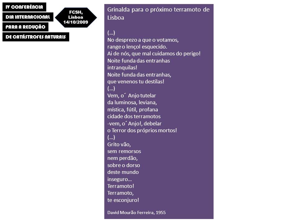 IV CONFERÊNCIA DIA INTERNACIONAL PARA A REDUÇÃO DE CATÁSTROFES NATURAIS FCSH, Lisboa 14/10/2009 Grinalda para o próximo terramoto de Lisboa (…) No desprezo a que o votamos, range o lençol esquecido.