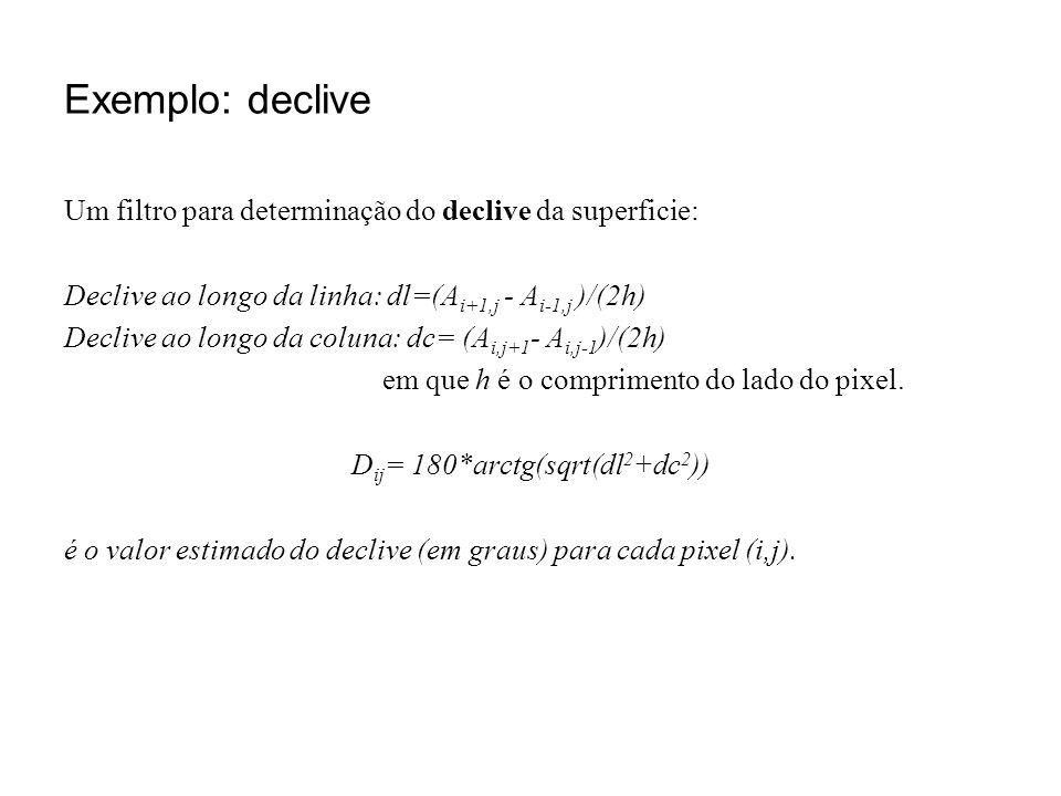 Exemplo: declive Um filtro para determinação do declive da superficie: Declive ao longo da linha: dl=(A i+1,j - A i-1,j )/(2h) Declive ao longo da col