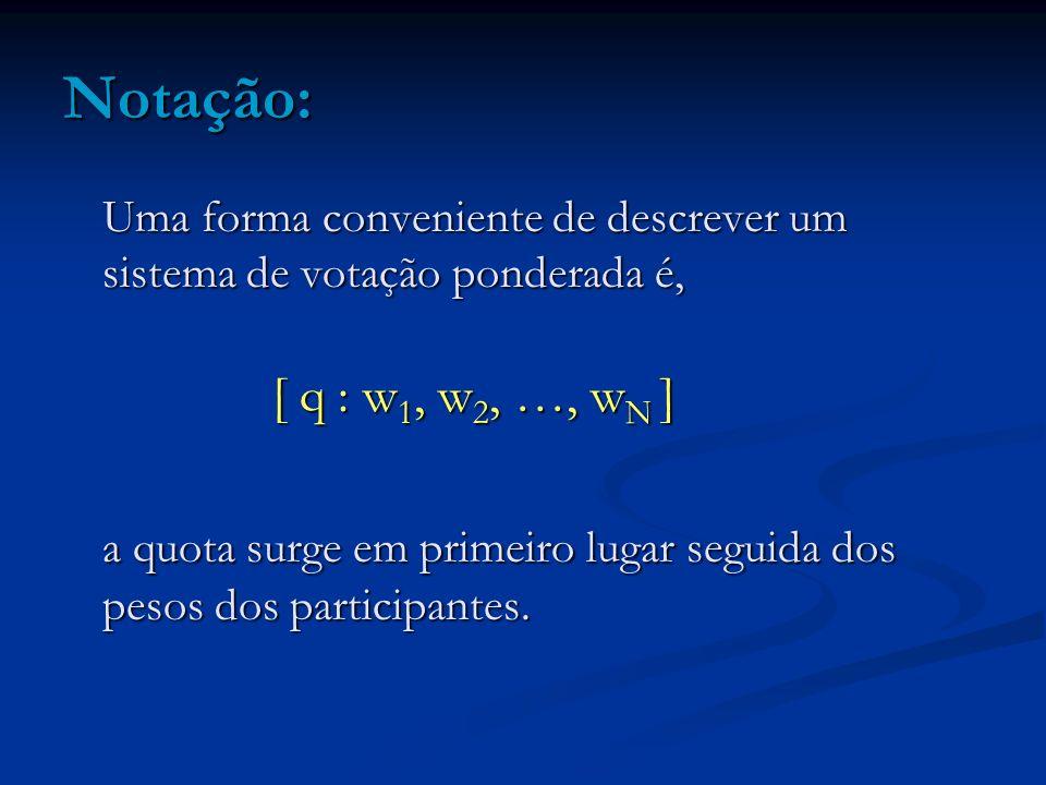 Notação: Uma forma conveniente de descrever um sistema de votação ponderada é, [ q : w 1, w 2, …, w N ] a quota surge em primeiro lugar seguida dos pe