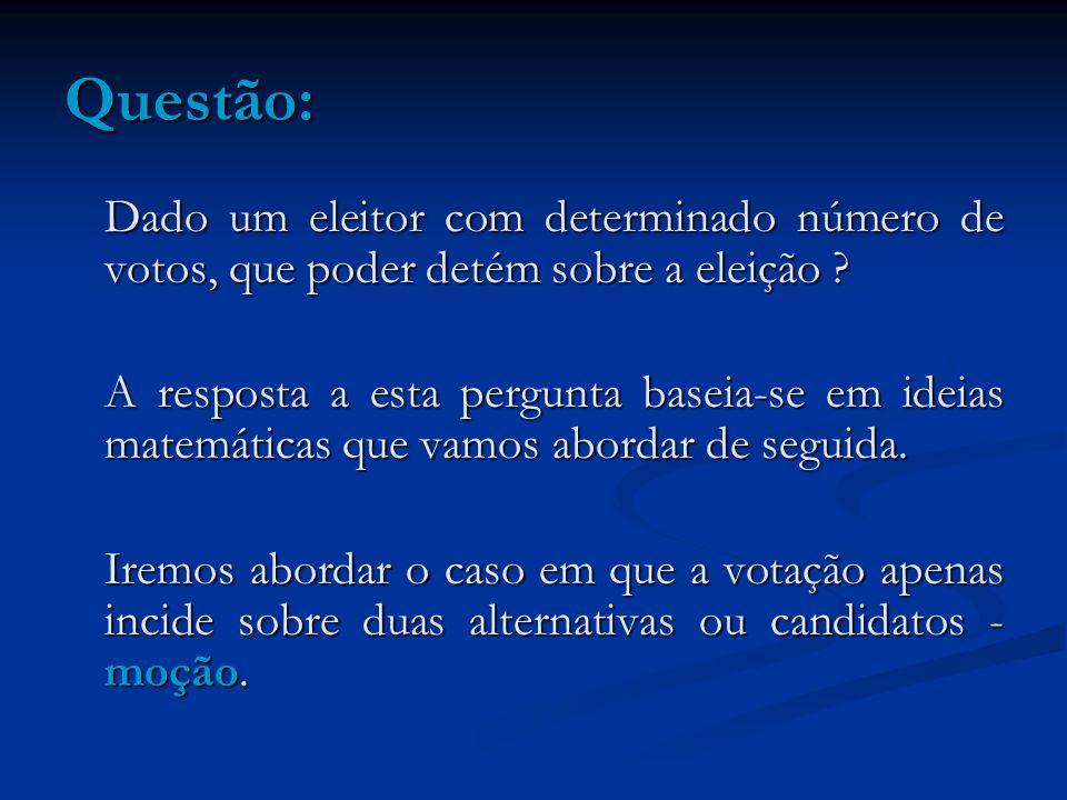Questão: Dado um eleitor com determinado número de votos, que poder detém sobre a eleição ? A resposta a esta pergunta baseia-se em ideias matemáticas