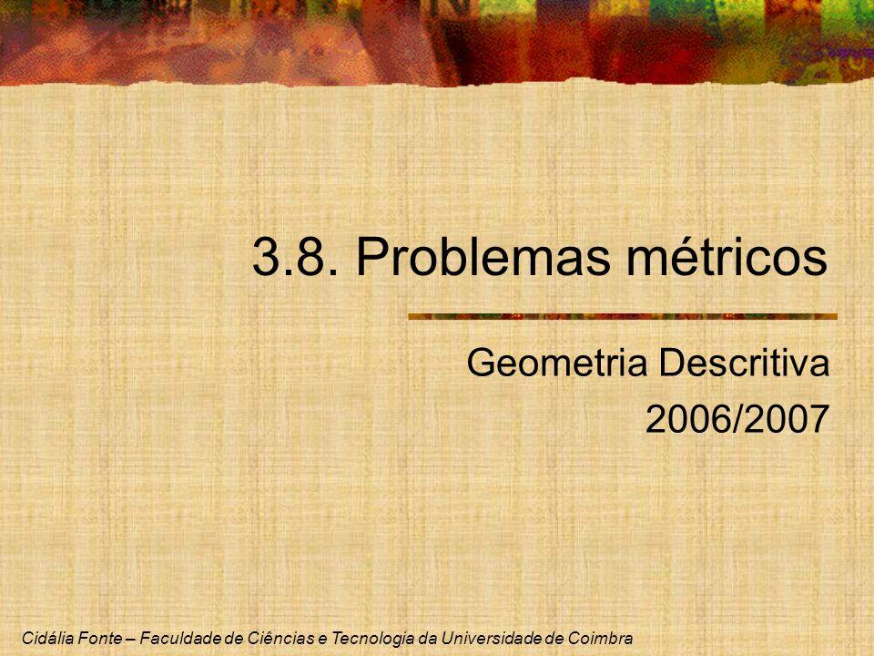 Cidália Fonte – Faculdade de Ciências e Tecnologia da Universidade de Coimbra 3.8. Problemas métricos Geometria Descritiva 2006/2007