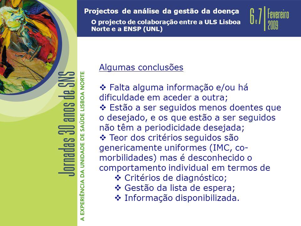 Projectos de análise da gestão da doença O projecto de colaboração entre a ULS Lisboa Norte e a ENSP (UNL) Algumas conclusões Falta alguma informação e/ou há dificuldade em aceder a outra; Estão a ser seguidos menos doentes que o desejado, e os que estão a ser seguidos não têm a periodicidade desejada; Teor dos critérios seguidos são genericamente uniformes (IMC, co- morbilidades) mas é desconhecido o comportamento individual em termos de Critérios de diagnóstico; Gestão da lista de espera; Informação disponibilizada.