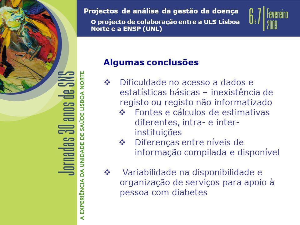Projectos de análise da gestão da doença O projecto de colaboração entre a ULS Lisboa Norte e a ENSP (UNL) Algumas conclusões Dificuldade no acesso a dados e estatísticas básicas – inexistência de registo ou registo não informatizado Fontes e cálculos de estimativas diferentes, intra- e inter- instituições Diferenças entre níveis de informação compilada e disponível Variabilidade na disponibilidade e organização de serviços para apoio à pessoa com diabetes