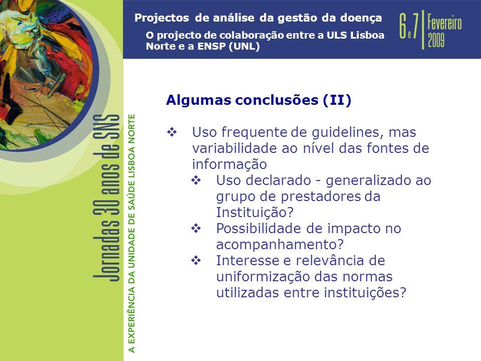 Projectos de análise da gestão da doença O projecto de colaboração entre a ULS Lisboa Norte e a ENSP (UNL) Algumas conclusões (II) Uso frequente de guidelines, mas variabilidade ao nível das fontes de informação Uso declarado - generalizado ao grupo de prestadores da Instituição.
