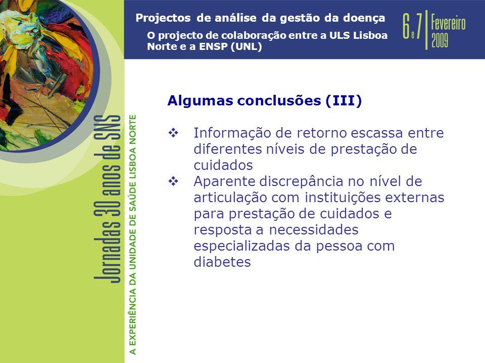 Projectos de análise da gestão da doença O projecto de colaboração entre a ULS Lisboa Norte e a ENSP (UNL) Algumas conclusões (III) Informação de retorno escassa entre diferentes níveis de prestação de cuidados Aparente discrepância no nível de articulação com instituições externas para prestação de cuidados e resposta a necessidades especializadas da pessoa com diabetes