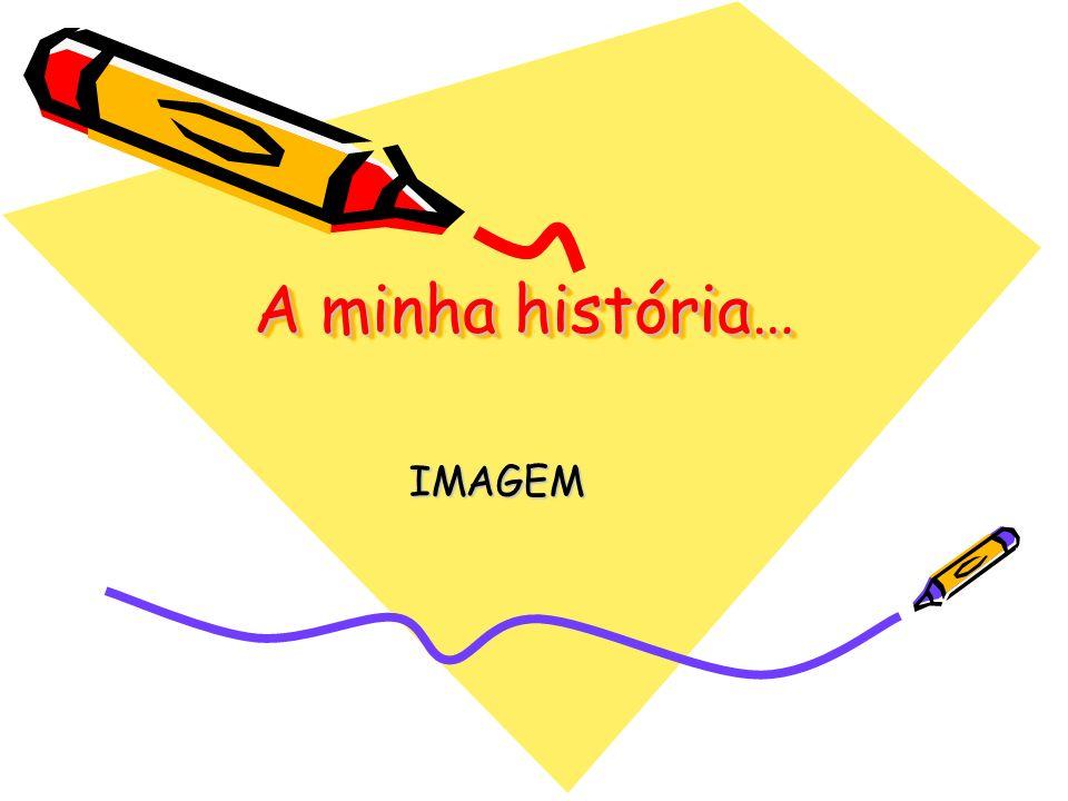A minha história… A minha história… IMAGEM