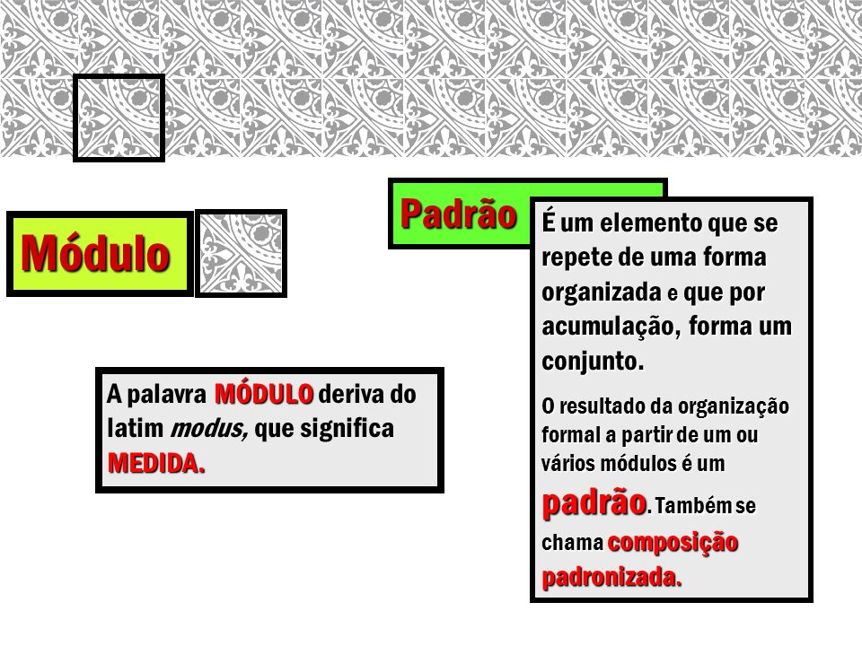 Padrão Módulo MÓDULO MEDIDA. A palavra MÓDULO deriva do latim modus, que significa MEDIDA. É um elemento que se repete de uma forma organizada e que p