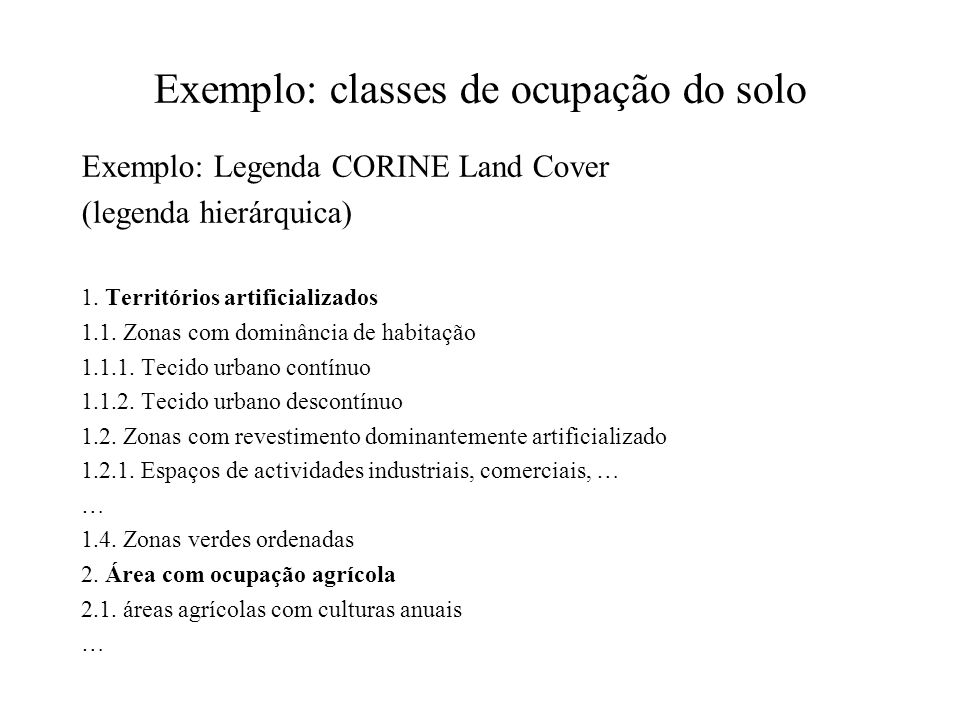 Exemplo: classes de ocupação do solo Exemplo: Legenda CORINE Land Cover (legenda hierárquica) 1. Territórios artificializados 1.1. Zonas com dominânci