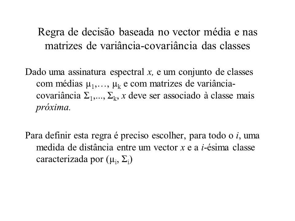 Regra de decisão baseada no vector média e nas matrizes de variância-covariância das classes Dado uma assinatura espectral x, e um conjunto de classes