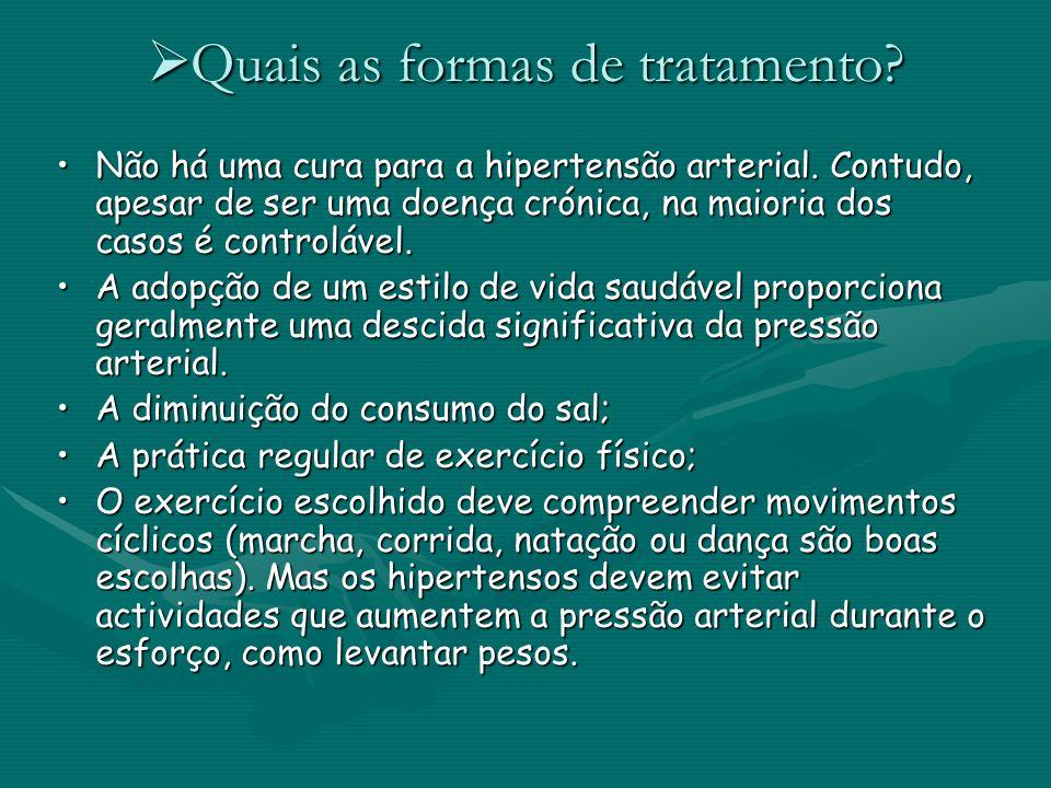 Quais as formas de tratamento? Quais as formas de tratamento? Não há uma cura para a hipertensão arterial. Contudo, apesar de ser uma doença crónica,