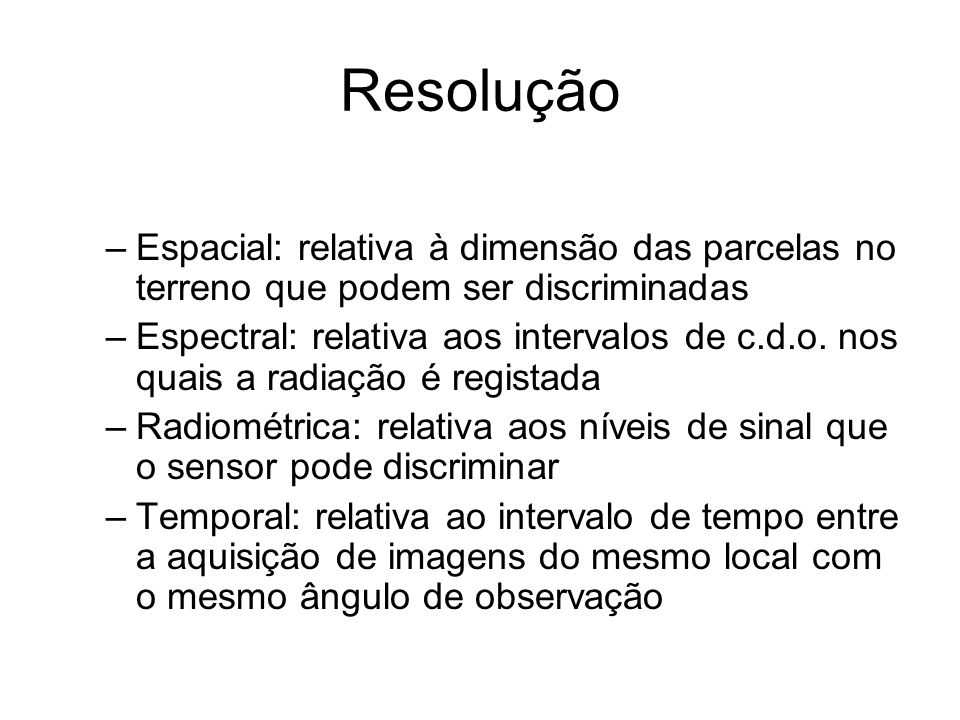 Resolução –Espacial: relativa à dimensão das parcelas no terreno que podem ser discriminadas –Espectral: relativa aos intervalos de c.d.o. nos quais a