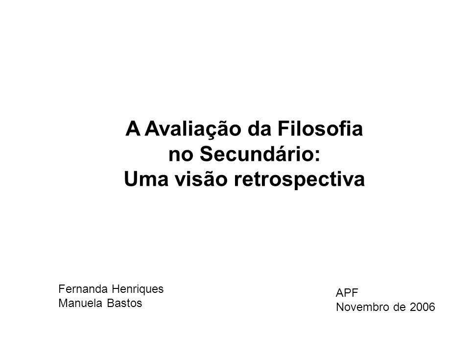 A Avaliação da Filosofia no Secundário: Uma visão retrospectiva Fernanda Henriques Manuela Bastos APF Novembro de 2006