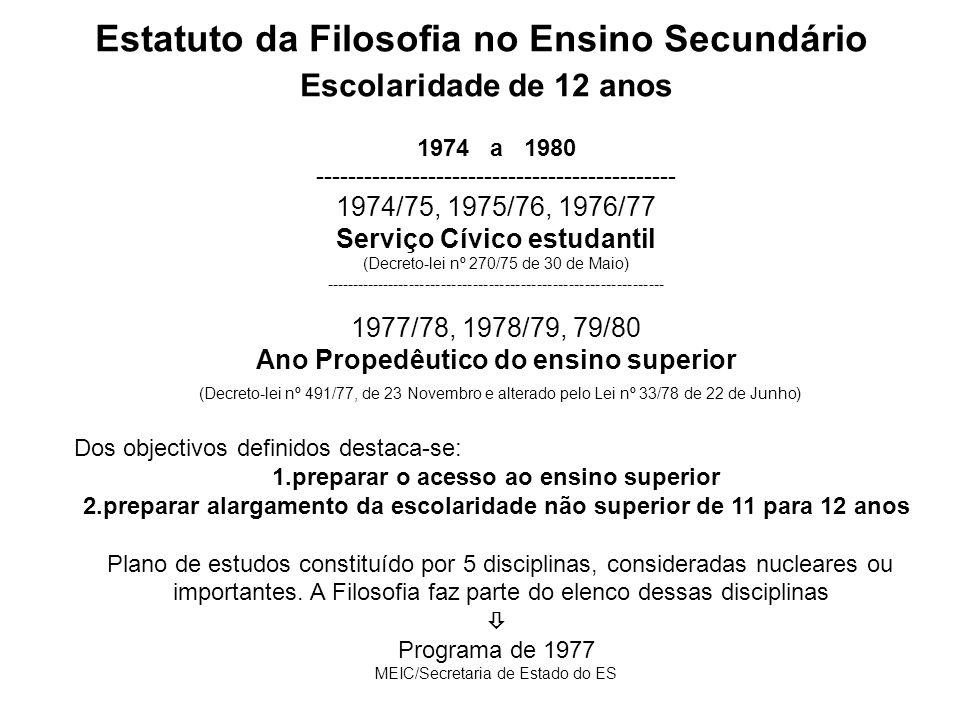 Estatuto da Filosofia no Ensino Secundário 1978 a 1989 ----------------------------------------------------- Em 78/79 dá-se a unificação do ensino liceal e do ensino técnico Cursos complementares do ensino secundário (Despacho Normativo nº 140-/78 de 22 de Junho e Despacho Normativo nº 135-A/79 de 20 de Junho) Estrutura Curricular Ciclo de estudos de 2 anos (10º e 11º anos) Cinco áreas (Estudos Científico - Naturais; Estudo científico – Tecnológicos, Estudos Económico - Sociais; Estudos Humanísticos e Estudos das Artes Visuais), vocacionadas para o prosseguimento de estudos.