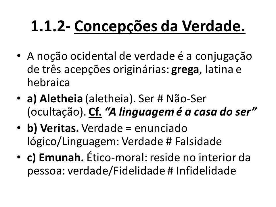 1.1.2- Concepções da Verdade. A noção ocidental de verdade é a conjugação de três acepções originárias: grega, latina e hebraica a) Aletheia (aletheia