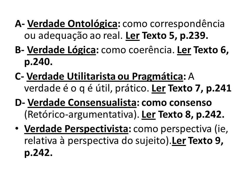 A- Verdade Ontológica: como correspondência ou adequação ao real. Ler Texto 5, p.239. B- Verdade Lógica: como coerência. Ler Texto 6, p.240. C- Verdad