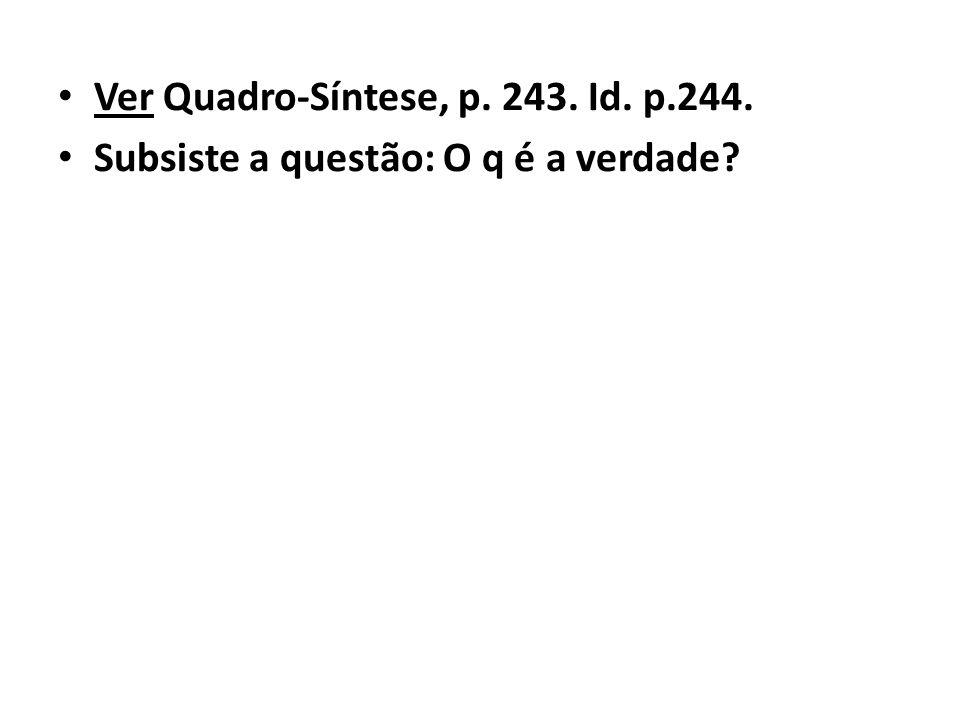 Ver Quadro-Síntese, p. 243. Id. p.244. Subsiste a questão: O q é a verdade?