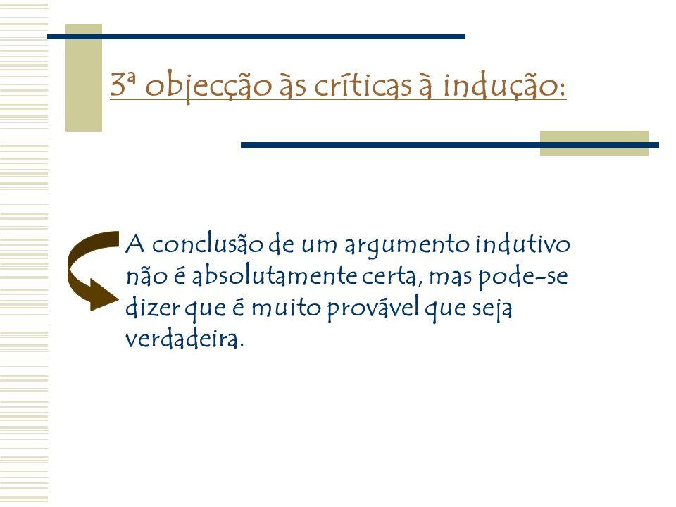 3ª objecção às críticas à indução: A conclusão de um argumento indutivo não é absolutamente certa, mas pode-se dizer que é muito provável que seja ver