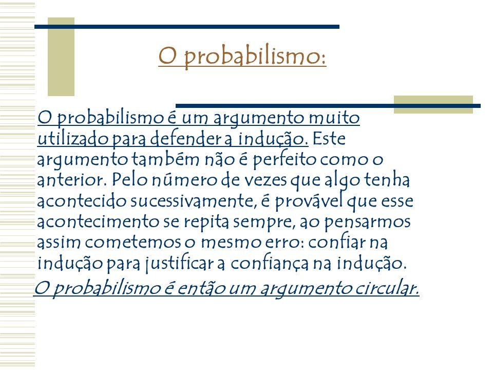 O probabilismo: O probabilismo é um argumento muito utilizado para defender a indução. Este argumento também não é perfeito como o anterior. Pelo núme