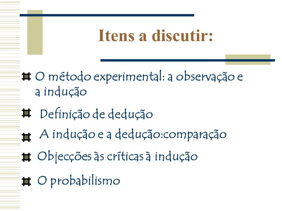 Itens a discutir: O método experimental: a observação e a indução Definição de dedução A indução e a dedução:comparação Objecções às críticas à induçã