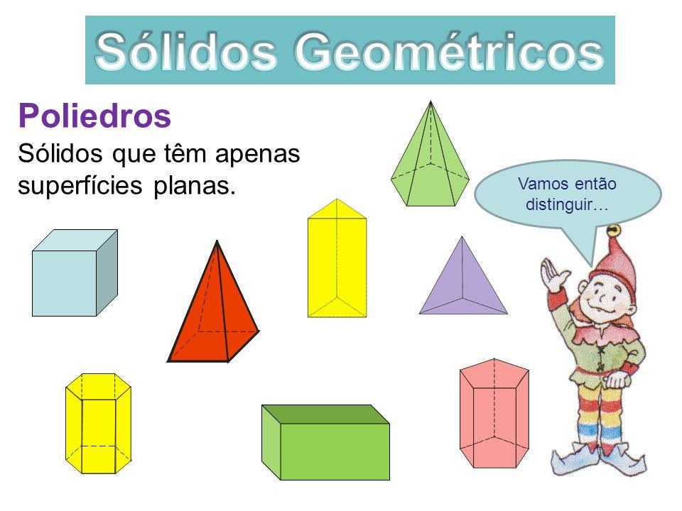 Vamos então distinguir… Poliedros Sólidos que têm apenas superfícies planas.