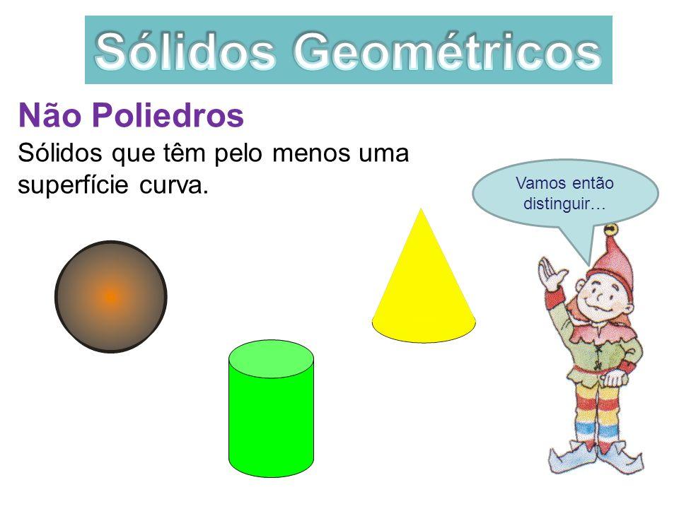 Vamos então distinguir… Não Poliedros Sólidos que têm pelo menos uma superfície curva.